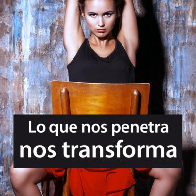 Lo que nos penetra nos transforma.